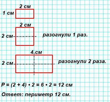 Лист бумаги прямоугольной формы сложи вдвое, а потом ещё раз вдове, как показано на рисунке. Измерь стороны полученного прямоугольника и найди его периметр. Определи без измерений периметр развёрнутого листа.