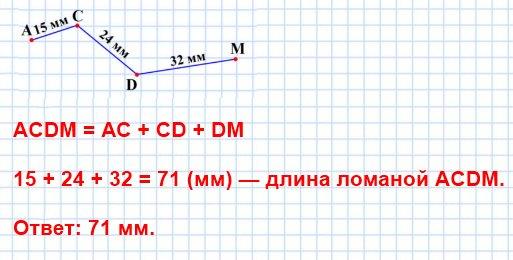 Постройте ломаную ACDM так, чтобы АС = 15 мм, CD = 24 мм, DM= 32 мм. Вычислите длину ломаной