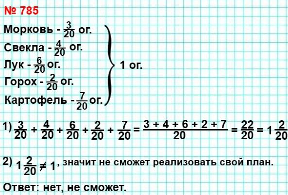 785. Фермер решил выделить под морковь 3/20 огорода, под свёклу - 4/20 , под лук - 6/20 , под горох - 2/20 , под картофель - 7/20 . Сможет ли он реализовать свой план?