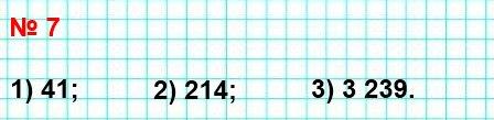 7. Запишите число, которое в натуральном ряду является предыдущим числу: 1) 42; 2) 215; 3) 3 240.