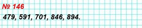 146. Расположите в порядке возрастания числа: 894, 479, 846, 591, 701.