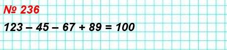 236. В записи 1 2 3 4 5 6 7 8 9 поставьте между некоторыми цифрами знак «+» или знак «–» так, чтобы в результате арифметических действий получилось число 100.