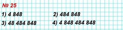 25. Запишите и прочитайте число, которое образуется, если записать число 48 подряд: 1) два раза; 2) три раза; 3) четыре раза; 4) пять раз.