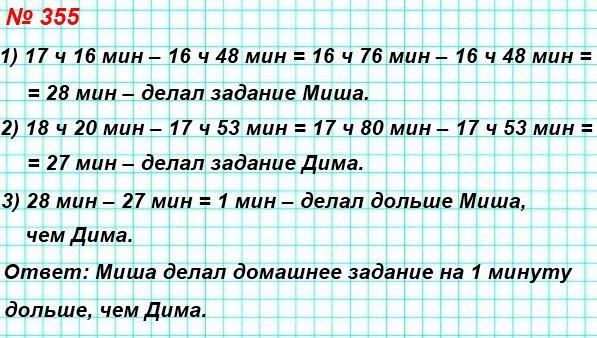 355. Миша делал домашнее задание по математике с 16 ч 48 мин до 17 ч 16 мин, а Дима – с 17 ч 53 мин до 18 ч 20 мин. Кто из мальчиков дольше делал задание и на сколько минут?