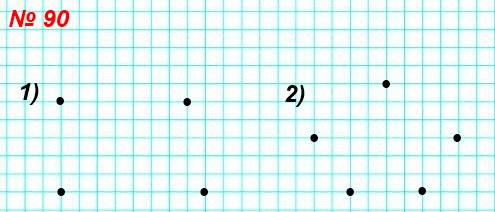 90. Отметьте в тетради: 1) четыре точки, из которых никакие три не лежат на одной прямой; 2) пять точек, из которых никакие три не лежат на одной прямой.