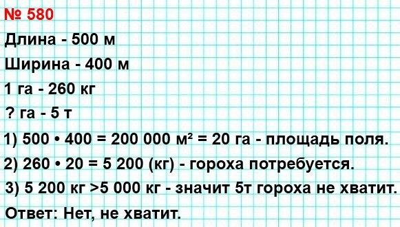 580. Хватит ли 5 т гороха, чтобы засеять им поле, имеющее форму прямоугольника со сторонами 500 м и 400 м, если на 1 га земли надо высеять 260 кг гороха?