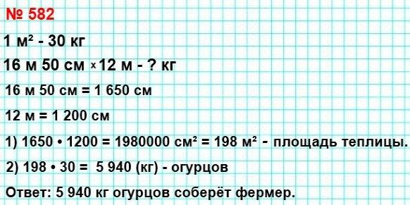 582. Фермер Пётр Трудолюб посадил в теплице огурцы. Длина теплицы равна 16 м 50 см, а ширина – 12 м. Сколько килограммов огурцов соберёт фермер в своей теплице, если с 1 м² собирают 30 кг огурцов?