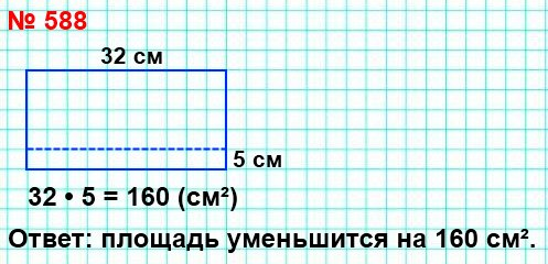 588. Длина прямоугольника равна 32 см. На сколько квадратных сантиметров уменьшится площадь этого прямоугольника, если его ширину уменьшить на 5 см?