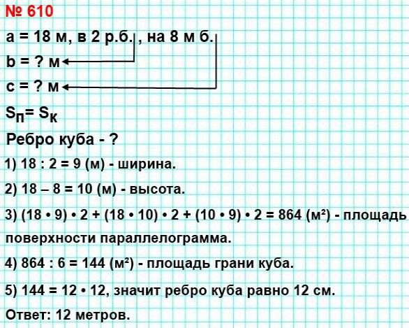 610. Прямоугольный параллелепипед и куб имеют равные площади поверхностей. Длина параллелепипеда равна 18 м, что в 2 раза больше, чем его ширина, и на 8 м больше, чем его высота. Найдите ребро куба.