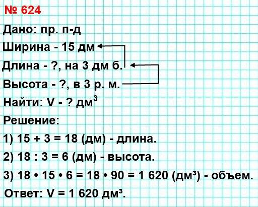 624. Ширина прямоугольного параллелепипеда равна 15 дм, длина – на 3 дм больше ширины, а высота – в 3 раза меньше длины. Найдите объём данного параллелепипеда.