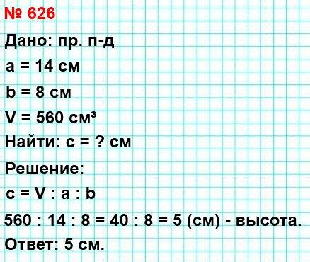 626. Объём прямоугольного параллелепипеда равен 560 см³, длина – 14 см, ширина – 8 см. Найдите высоту данного параллелепипеда.