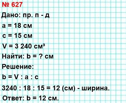 627. Длина прямоугольного параллелепипеда равна 18 см, высота – 15 см, а объём – 3 240 см³. Найдите ширину данного параллелепипеда.