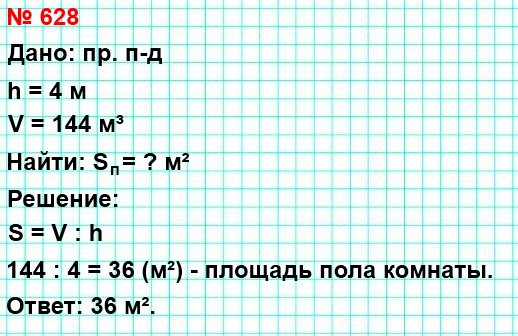628. Объём комнаты, имеющей форму прямоугольного параллелепипеда, равен 144 м³, а высота – 4 м. Найдите площадь пола комнаты.
