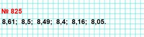 825. Запишите числа в порядке убывания: 8,5; 8,16; 8,4; 8,49; 8,05; 8,61.