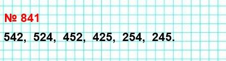 841. Расположите в порядке убывания все трёхзначные числа, которые можно записать с помощью цифр 2, 4 и 5 (цифры в записи числа не повторяются).
