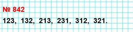 842. Расположите в порядке возрастания все трёхзначные числа, которые можно записать с помощью цифр 1, 2 и 3 (цифры в записи числа не повторяются).