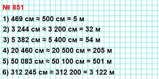851. Запишите в метрах, предварительно округлив до сотен сантиметров:469 см; 3244 см; 5382 см; 20460 см; 50083 см; 312245 см.