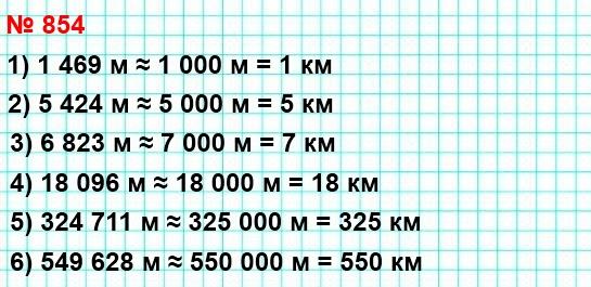 854. Запишите в километрах, предварительно округлив до тысяч метров: 1469 м; 5424 м; 6823 м; 18096 м; 324711 м; 549628 м.