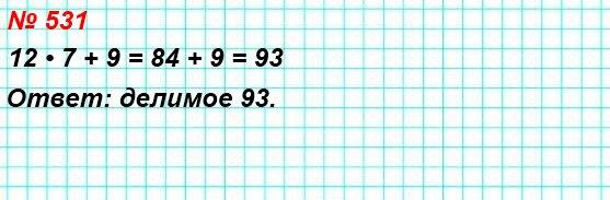 531. Найдите делимое, если делитель равен 12, неполное частное – 7, а остаток – 9.
