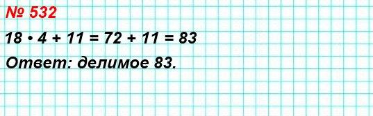 532. Найдите делимое, если делитель равен 18, неполное частное – 4, а остаток – 11.
