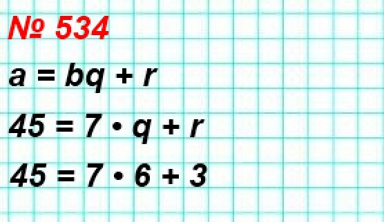 534. Выразите делимое через неполное частное, делитель и остаток в виде равенства a = bq + r, где а – делимое, b – делитель, q – неполное частное, г – остаток, если а = 45, b = 7.