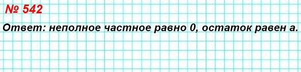 542. Известно, что число а – делимое, число b – делитель, причём а < b. Найдите неполное частное и остаток при делении числа а на число b.