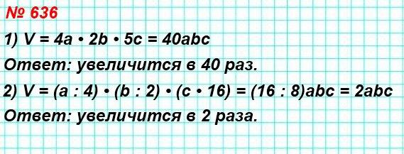 636. Как изменится объем прямоугольного параллелепипеда, если: 1) длину увеличить в 4 раза, ширину − в 2 раза, высоту − в 5 раз;