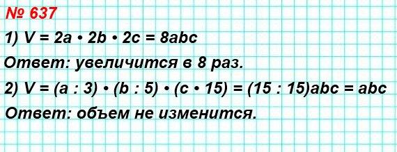637. Как изменится объем прямоугольного параллелепипеда, если: 1) каждое измерение увеличить в 2 раза;