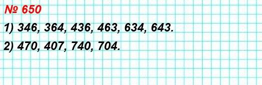 650. Запишите все трёхзначные числа, для записи которых используются только цифры: 1) 3, 4 и 6; 2) 4, 7 и 0. (Цифры не могут повторяться.)